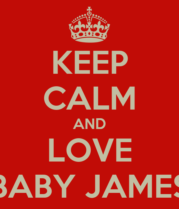 KEEP CALM AND LOVE BABY JAMES
