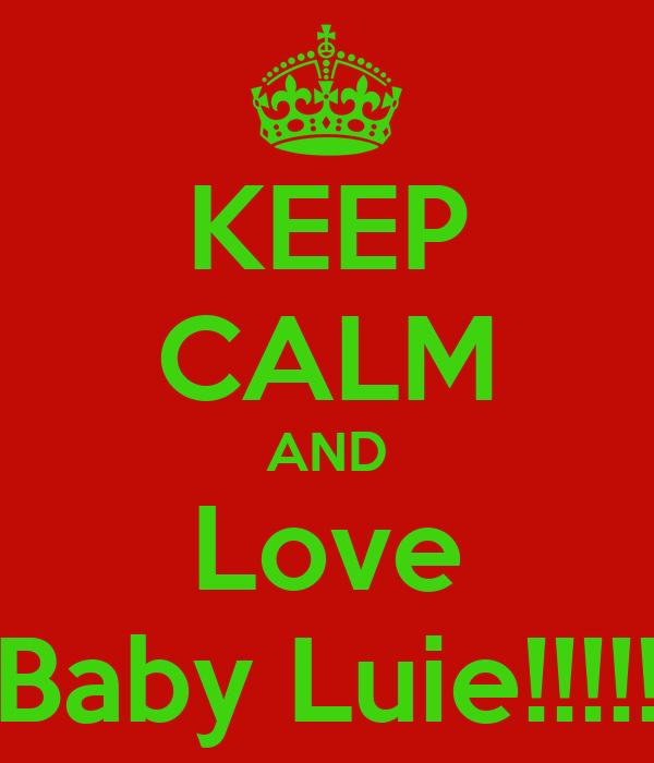 KEEP CALM AND Love Baby Luie!!!!!