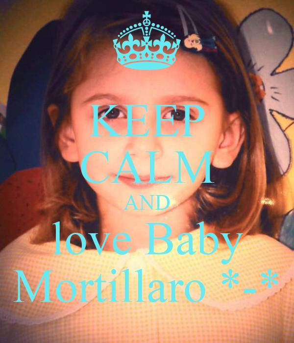 KEEP CALM AND love Baby Mortillaro *-*