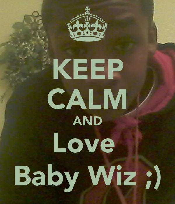 KEEP CALM AND Love  Baby Wiz ;)