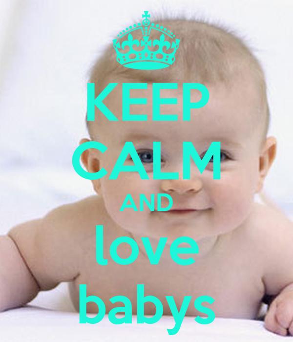 KEEP CALM AND love babys