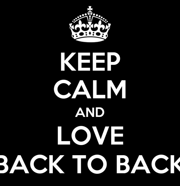 KEEP CALM AND LOVE BACK TO BACK