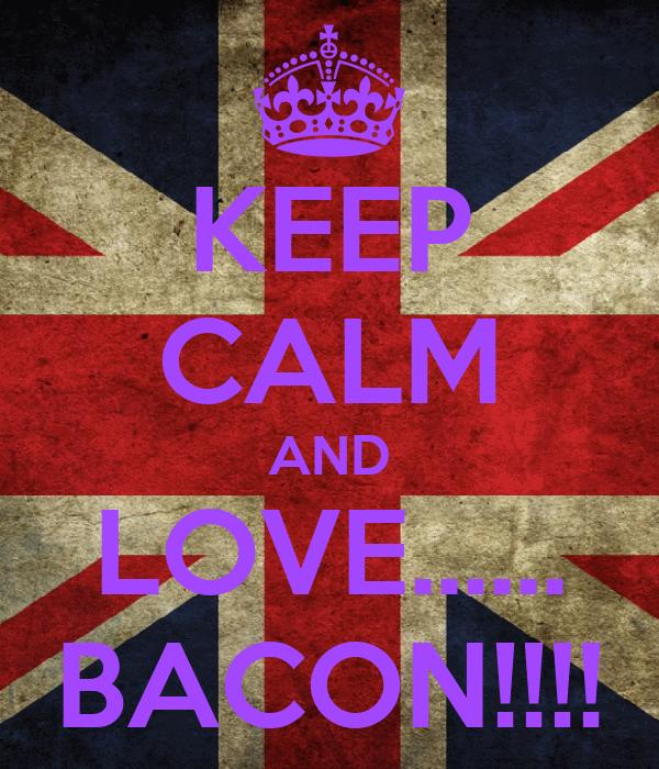 KEEP CALM AND LOVE...... BACON!!!!