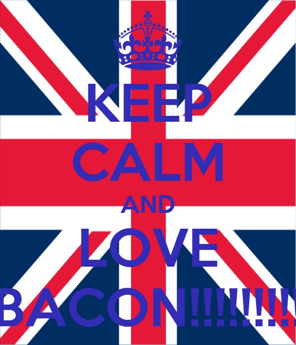 KEEP CALM AND LOVE BACON!!!!!!!!!