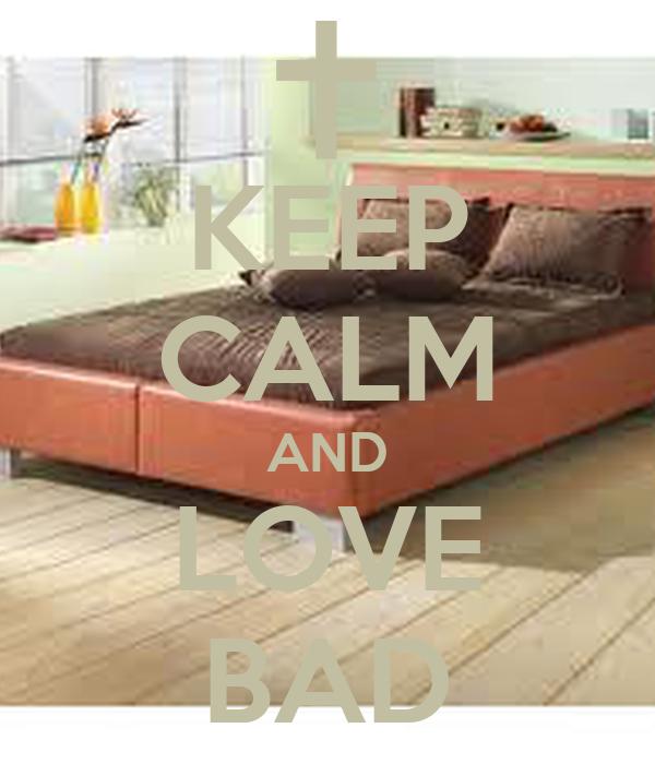 KEEP CALM AND LOVE BAD