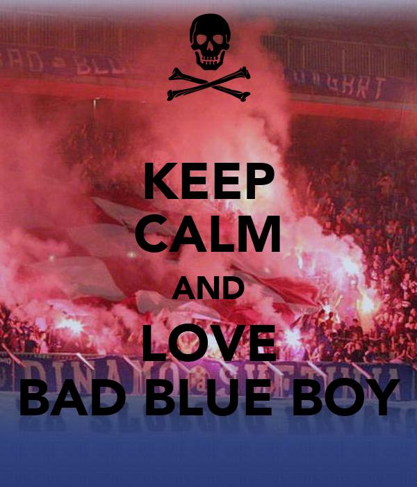 KEEP CALM AND LOVE BAD BLUE BOY