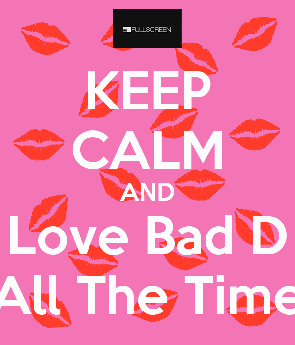 KEEP CALM AND Love Bad D All The Time