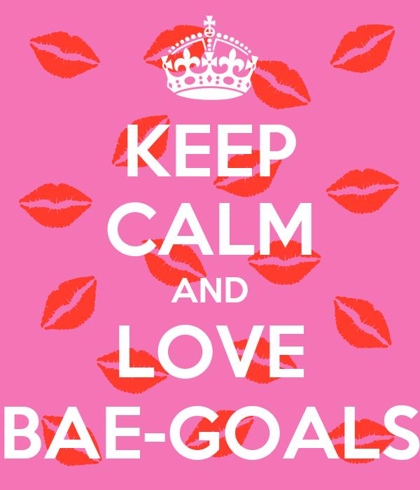 KEEP CALM AND LOVE BAE-GOALS