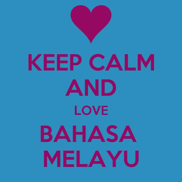 KEEP CALM AND LOVE BAHASA  MELAYU
