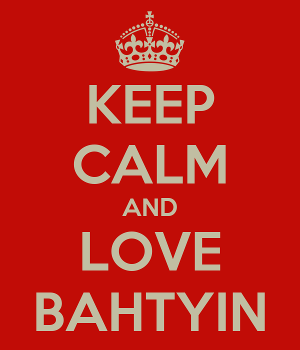 KEEP CALM AND LOVE BAHTYIN