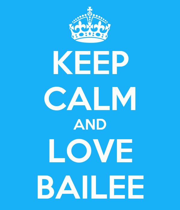 KEEP CALM AND LOVE BAILEE