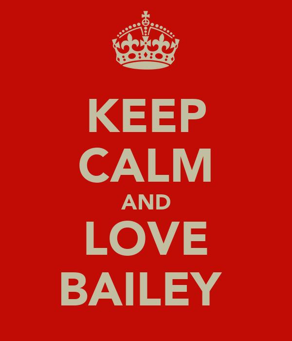 KEEP CALM AND LOVE BAILEY