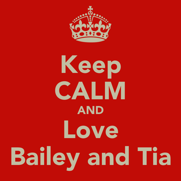 Keep CALM AND Love Bailey and Tia
