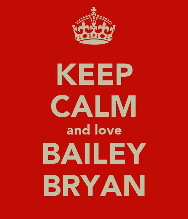KEEP CALM and love BAILEY BRYAN