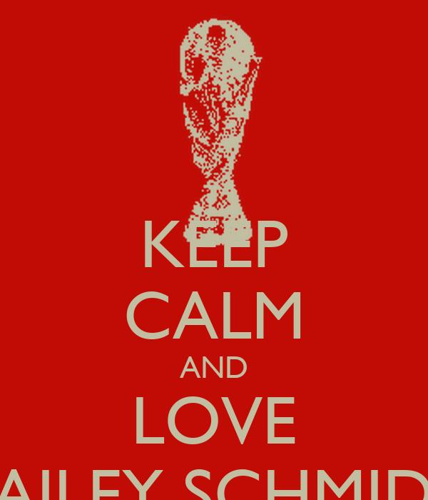 KEEP CALM AND LOVE BAILEY SCHMIDT