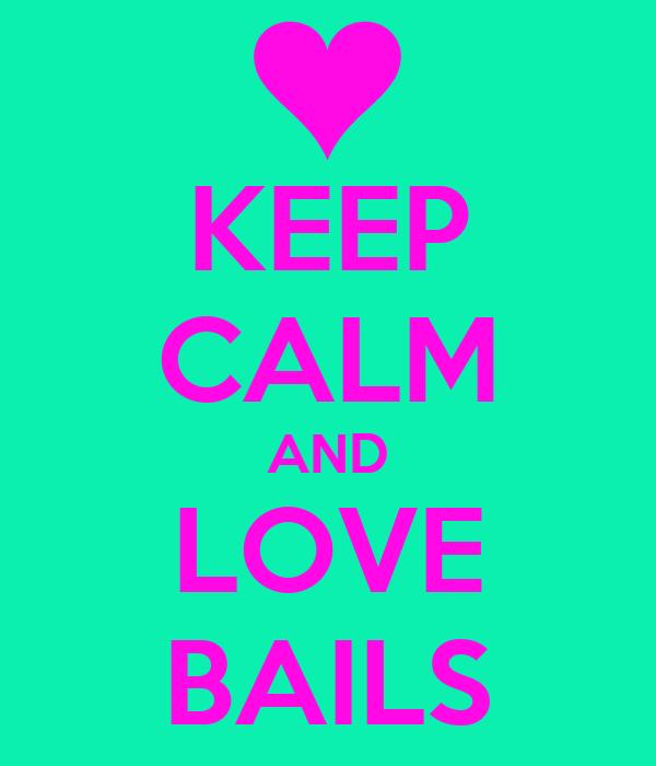 KEEP CALM AND LOVE BAILS