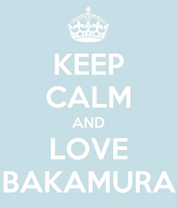 KEEP CALM AND LOVE BAKAMURA