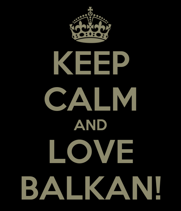 KEEP CALM AND LOVE BALKAN!