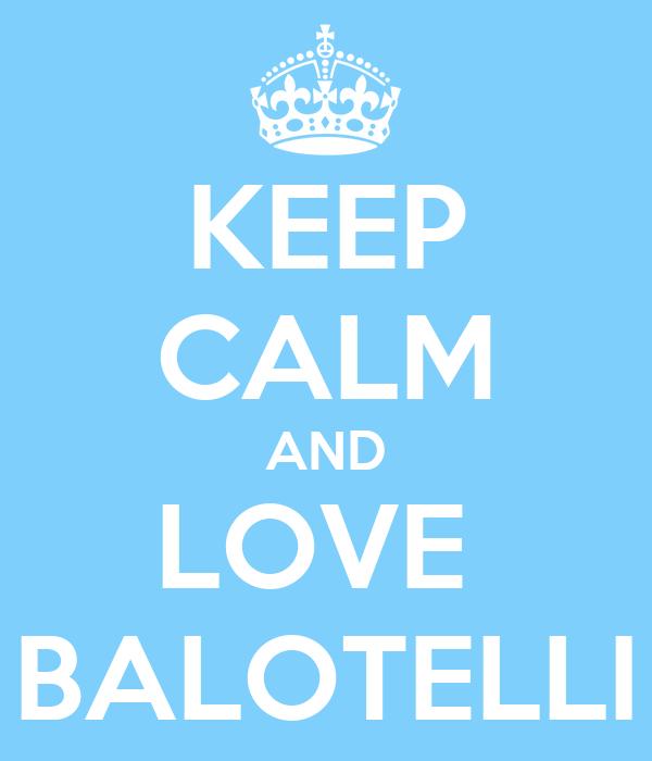 KEEP CALM AND LOVE  BALOTELLI