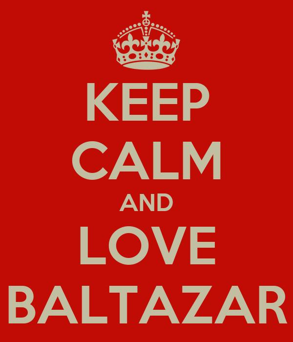 KEEP CALM AND LOVE BALTAZAR