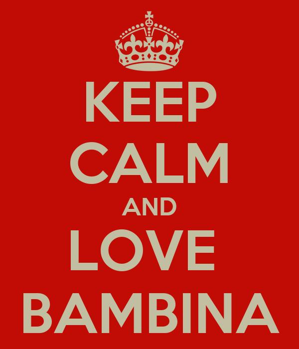 KEEP CALM AND LOVE  BAMBINA