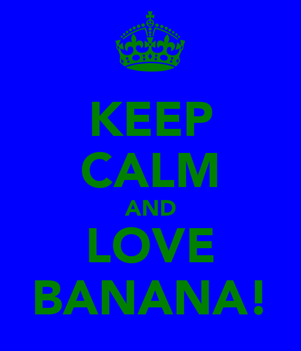 KEEP CALM AND LOVE BANANA!