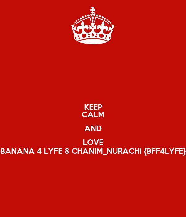 KEEP CALM AND LOVE BANANA 4 LYFE & CHANIM_NURACHI {BFF4LYFE}