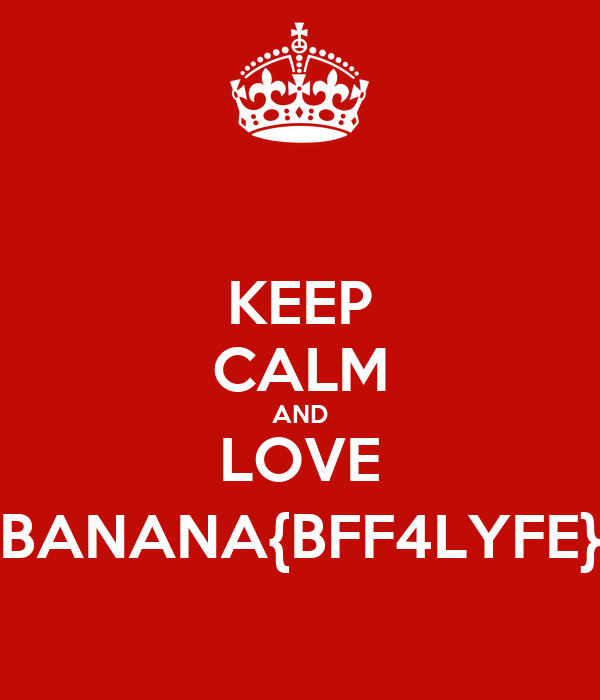 KEEP CALM AND LOVE BANANA{BFF4LYFE}