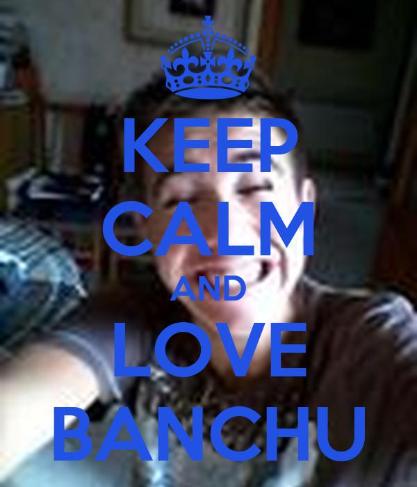 KEEP CALM AND LOVE BANCHU