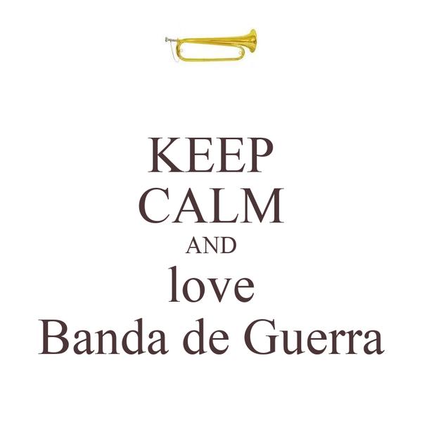 KEEP CALM AND love Banda de Guerra