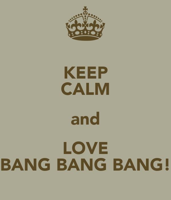 KEEP CALM and LOVE BANG BANG BANG!