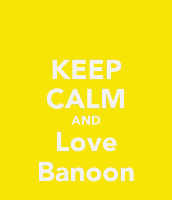 KEEP CALM AND Love Banoon