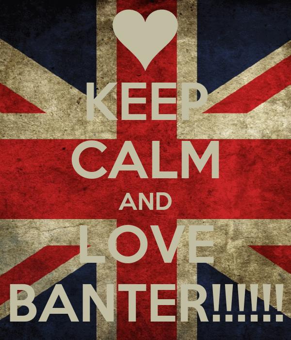 KEEP CALM AND LOVE BANTER!!!!!!