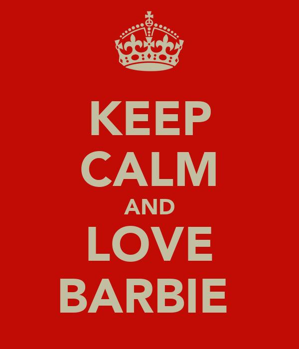 KEEP CALM AND LOVE BARBIE♥