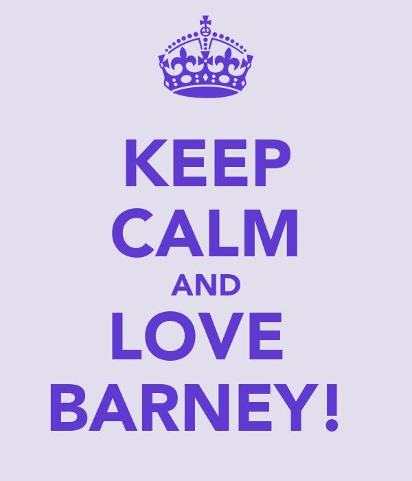 KEEP CALM AND LOVE  BARNEY!♥