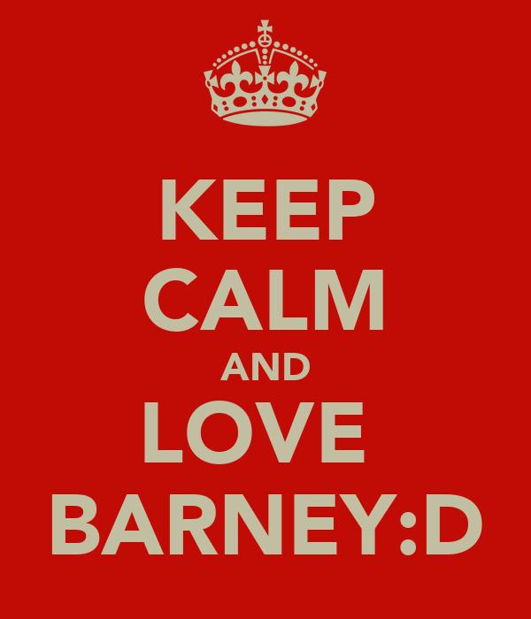 KEEP CALM AND LOVE  BARNEY:D