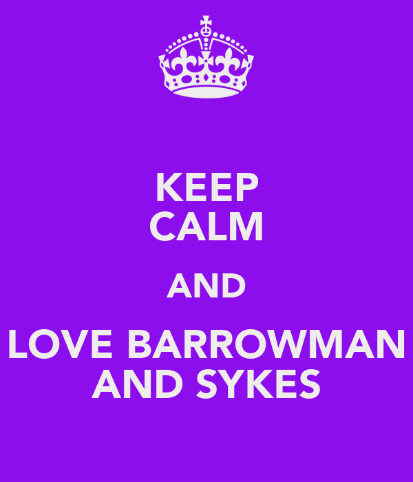 KEEP CALM AND LOVE BARROWMAN AND SYKES