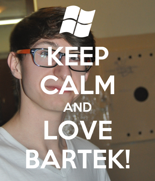 KEEP CALM AND LOVE BARTEK!