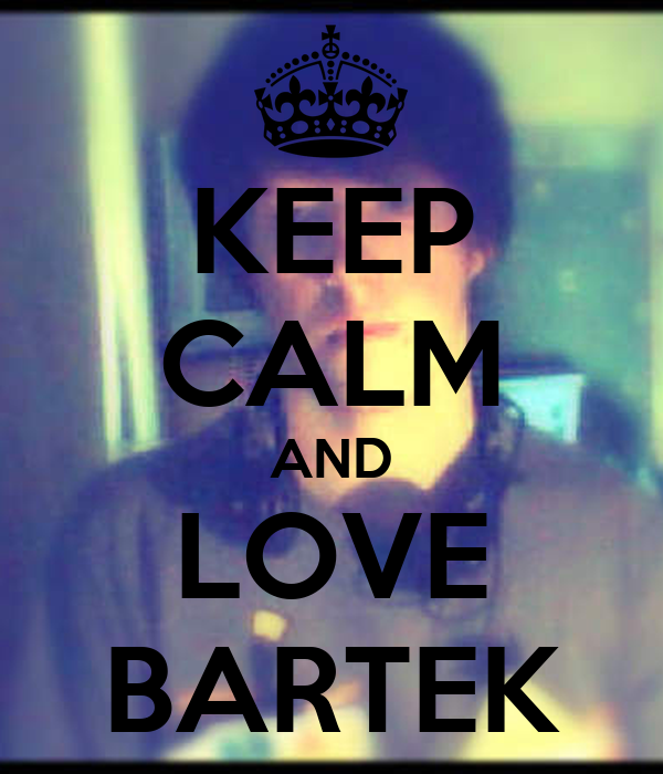 KEEP CALM AND LOVE BARTEK