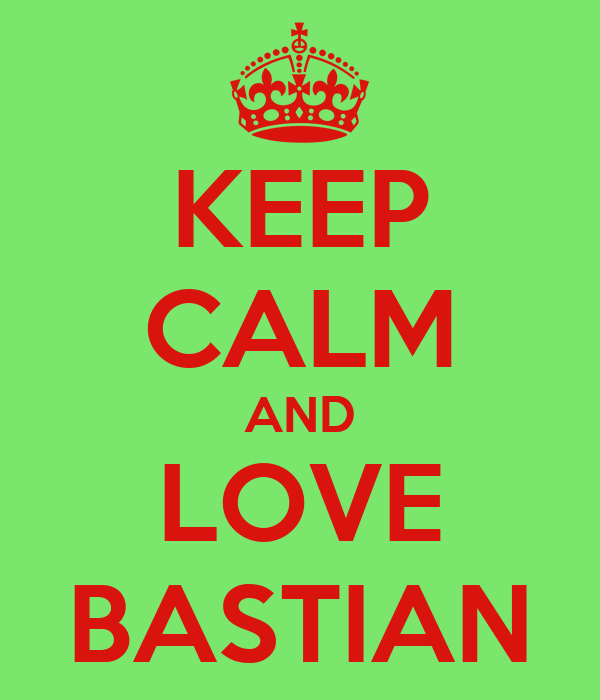 KEEP CALM AND LOVE BASTIAN