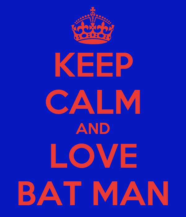 KEEP CALM AND LOVE BAT MAN