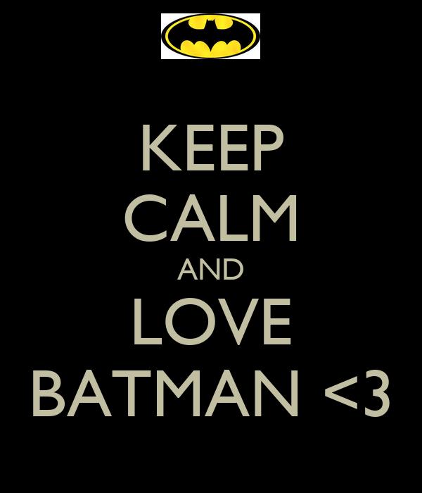 KEEP CALM AND LOVE BATMAN <3