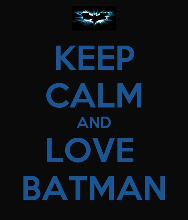 KEEP CALM AND LOVE  BATMAN