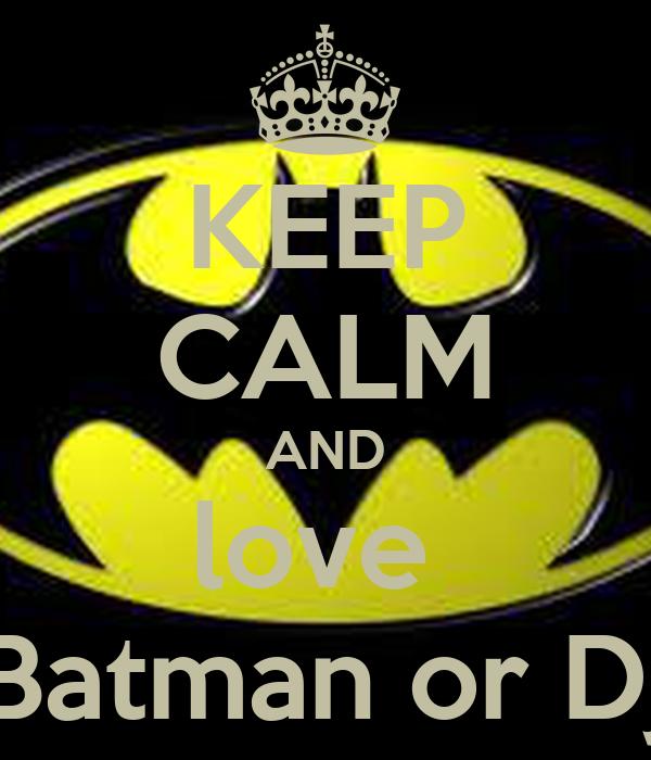 KEEP CALM AND love  Batman or Dj