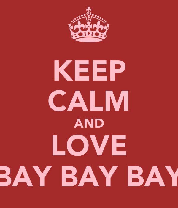 KEEP CALM AND LOVE BAY BAY BAY