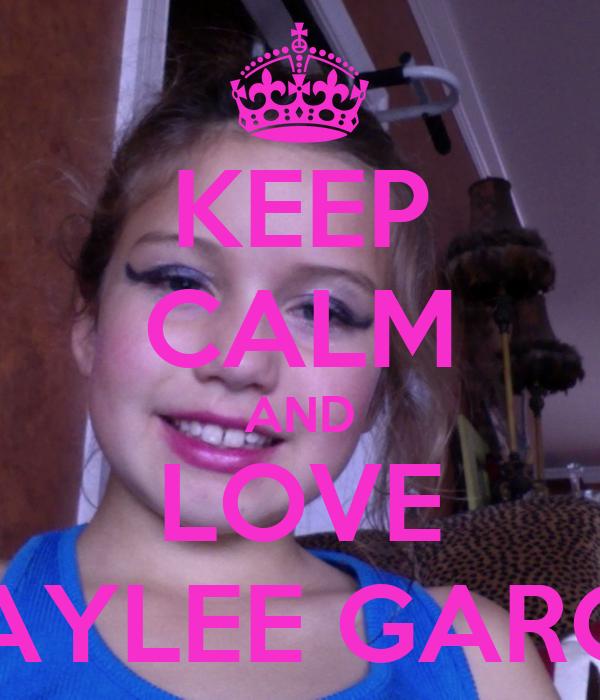 KEEP CALM AND LOVE BAYLEE GARCE
