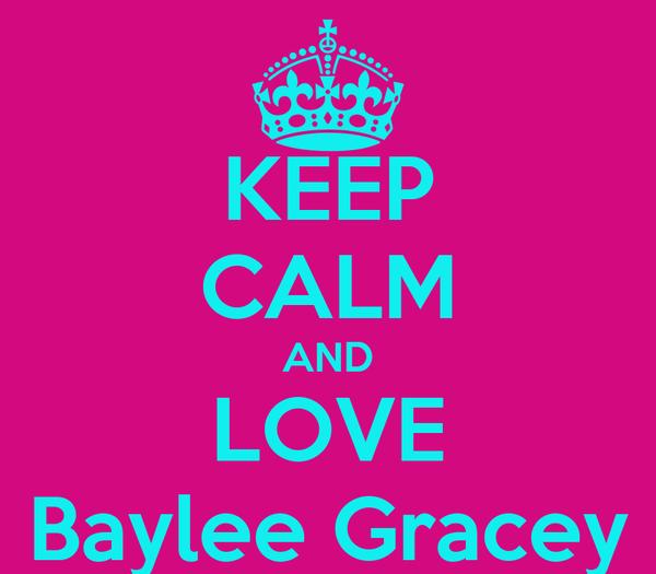 KEEP CALM AND LOVE Baylee Gracey
