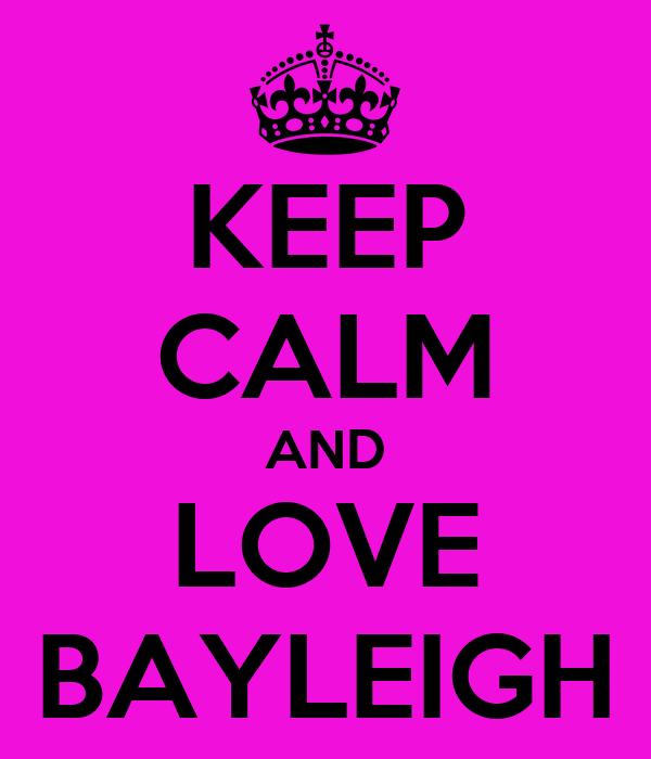 KEEP CALM AND LOVE BAYLEIGH