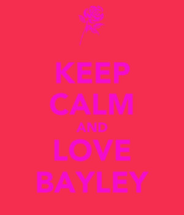 KEEP CALM AND LOVE BAYLEY