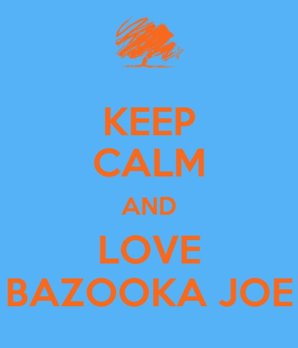 KEEP CALM AND LOVE BAZOOKA JOE